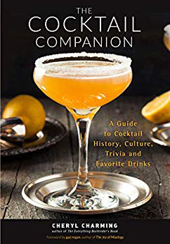 The Cocktail Companion; A Guide to Cocktail History,Culture, Trivia, and Favorite Drinks by Cheryl Charming